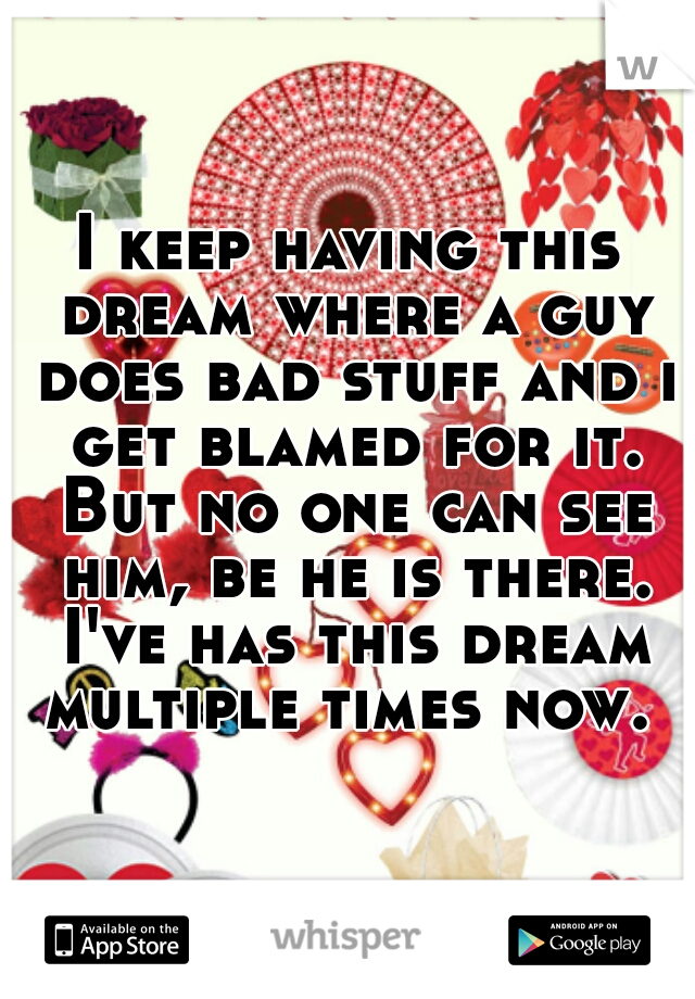 I keep having this dream where a guy does bad stuff and i get blamed for it. But no one can see him, be he is there. I've has this dream multiple times now.