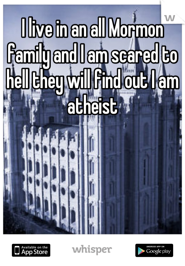 I live in an all Mormon family and I am scared to hell they will find out I am atheist