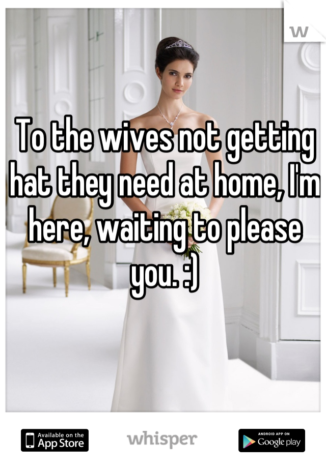 To the wives not getting hat they need at home, I'm here, waiting to please you. :)