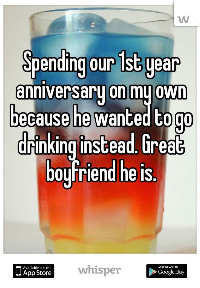 Spending our 1st year anniversary on my own because he wanted to go drinking instead. Great boyfriend he is.