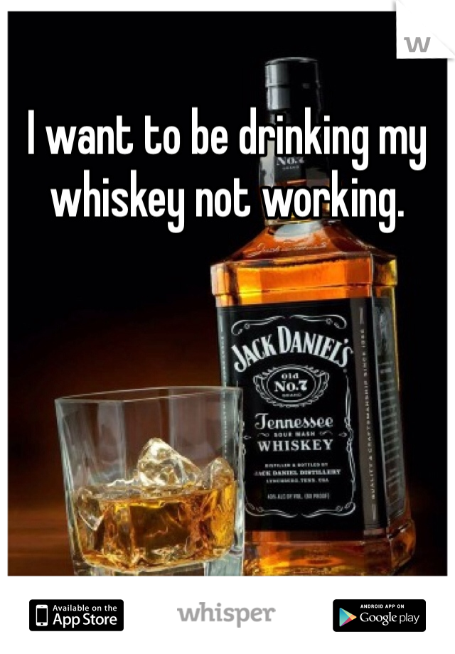 I want to be drinking my whiskey not working.