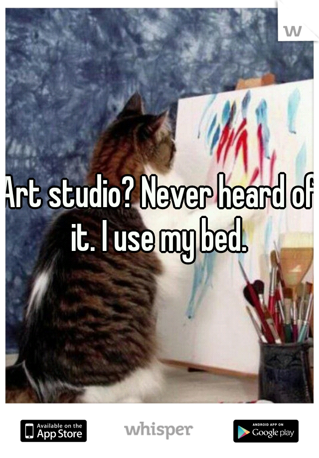 Art studio? Never heard of it. I use my bed.