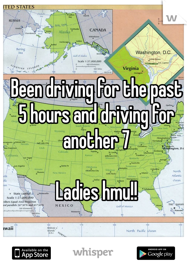 Been driving for the past 5 hours and driving for another 7   Ladies hmu!!