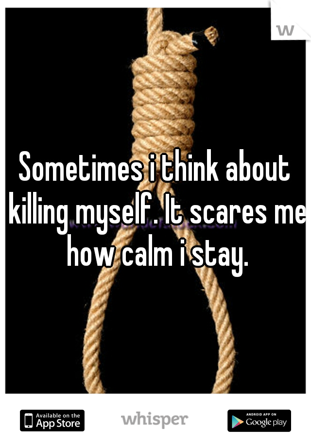 Sometimes i think about killing myself. It scares me how calm i stay.