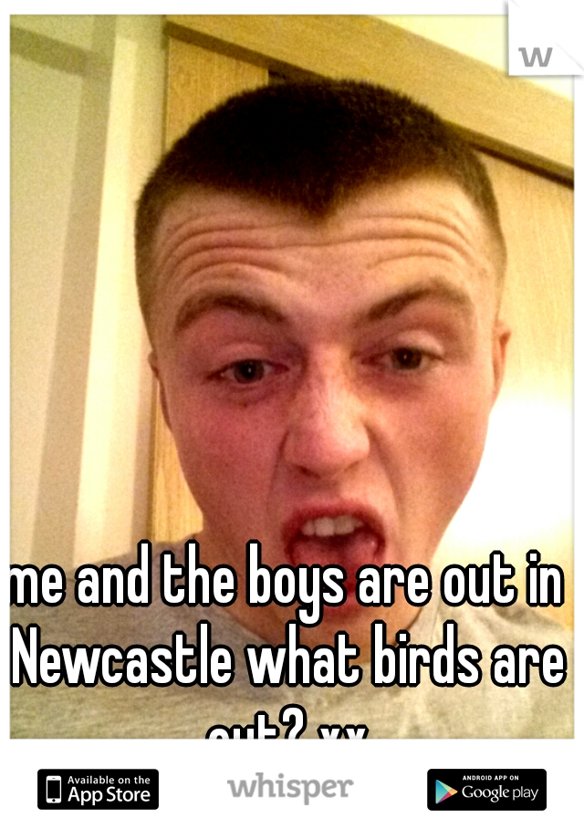 me and the boys are out in Newcastle what birds are out? xx