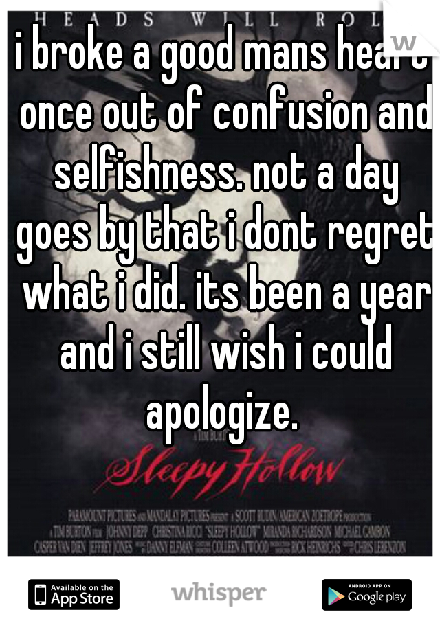 i broke a good mans heart once out of confusion and selfishness. not a day goes by that i dont regret what i did. its been a year and i still wish i could apologize.