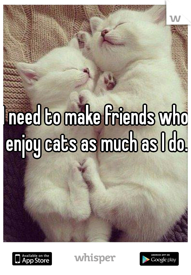 I need to make friends who enjoy cats as much as I do.