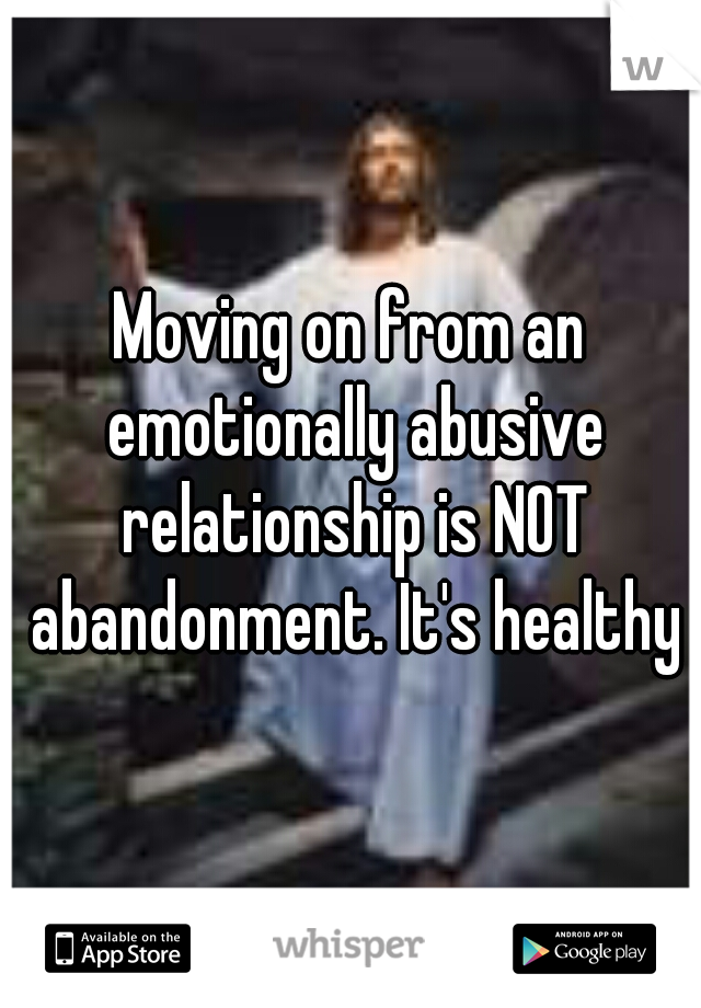 Moving on from an emotionally abusive relationship is NOT abandonment. It's healthy