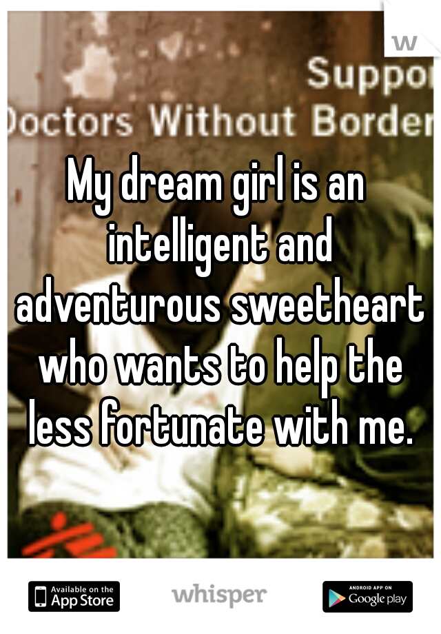 My dream girl is an intelligent and adventurous sweetheart who wants to help the less fortunate with me.