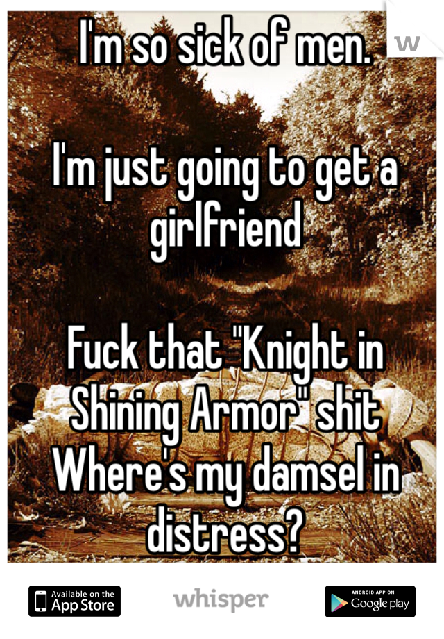 """I'm so sick of men.   I'm just going to get a girlfriend   Fuck that """"Knight in Shining Armor"""" shit Where's my damsel in distress?"""