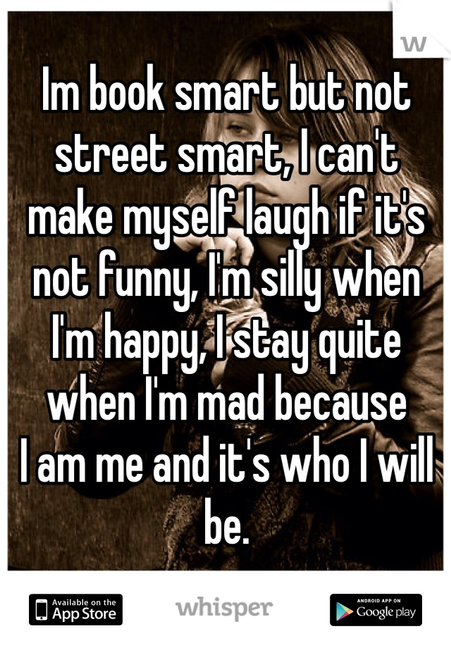 Im book smart but not street smart, I can't make myself laugh if it's not funny, I'm silly when I'm happy, I stay quite when I'm mad because I am me and it's who I will be.