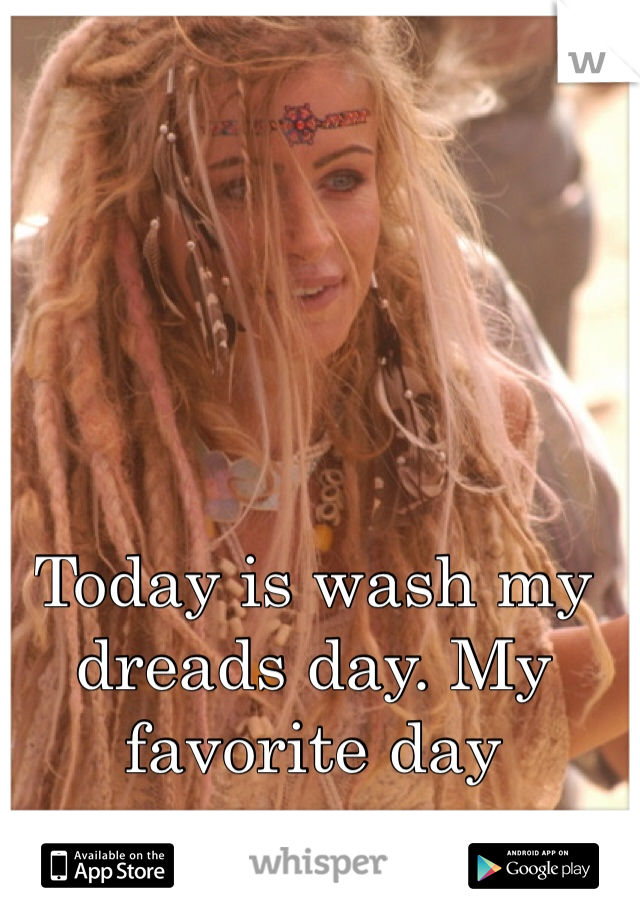 Today is wash my dreads day. My favorite day