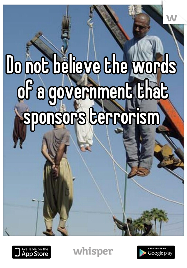 Do not believe the words of a government that sponsors terrorism