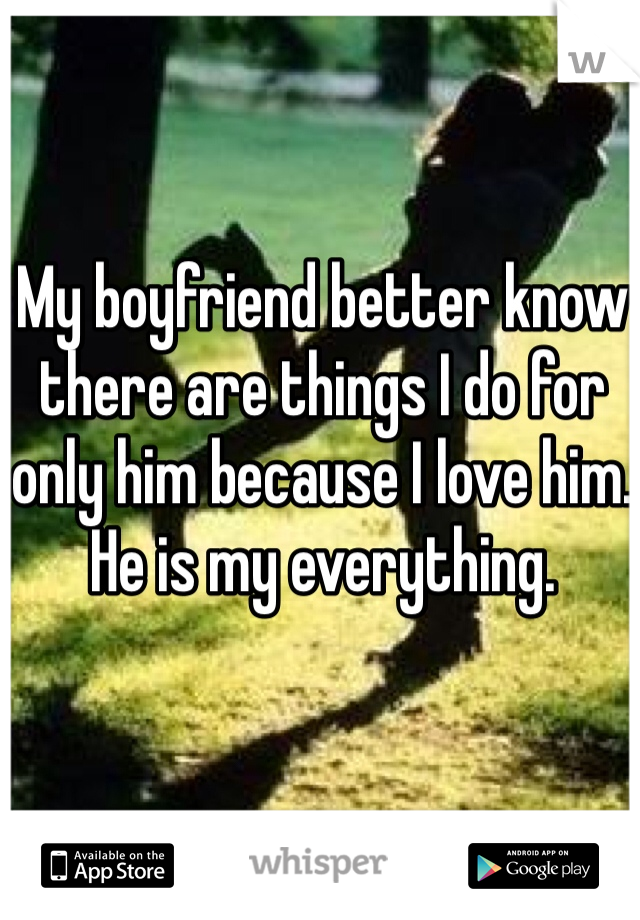 My boyfriend better know there are things I do for only him because I love him. He is my everything.