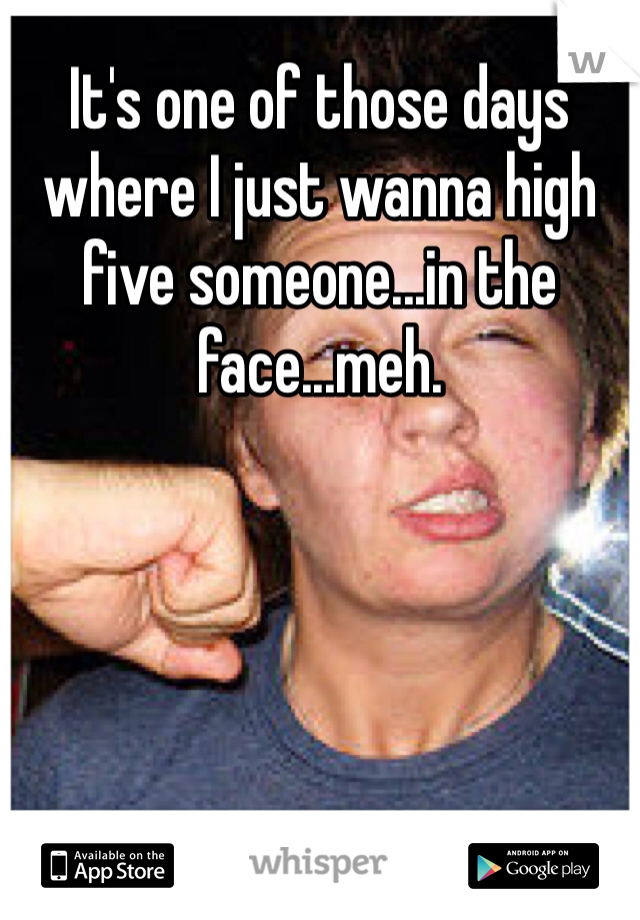 It's one of those days where I just wanna high five someone...in the face...meh.