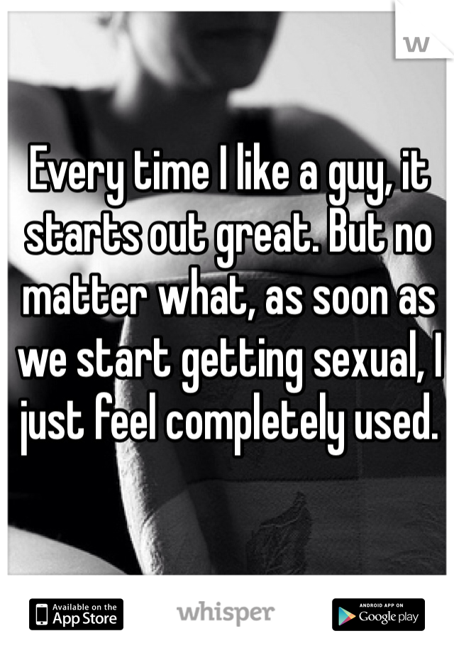 Every time I like a guy, it starts out great. But no matter what, as soon as we start getting sexual, I just feel completely used.