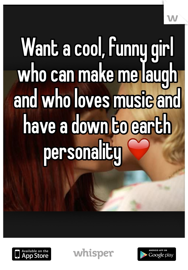 Want a cool, funny girl who can make me laugh and who loves music and have a down to earth personality ❤️