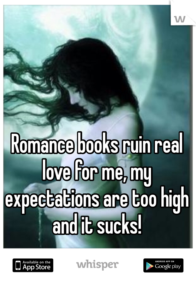 Romance books ruin real love for me, my expectations are too high and it sucks!