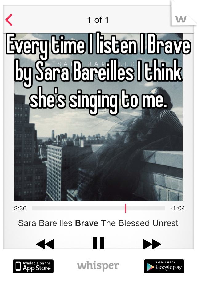 Every time I listen I Brave by Sara Bareilles I think she's singing to me.