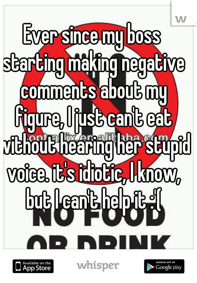 Ever since my boss starting making negative comments about my figure, I just can't eat without hearing her stupid voice. it's idiotic, I know, but I can't help it :'(