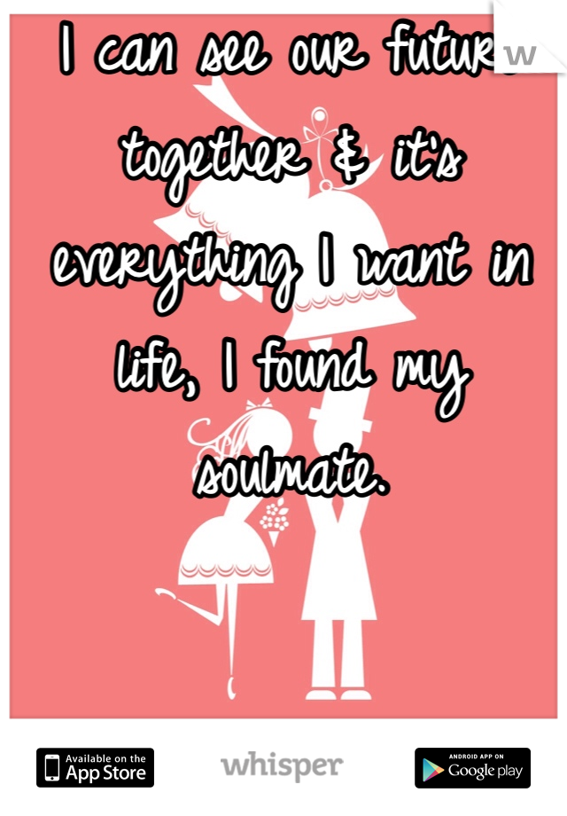 I can see our future together & it's everything I want in life, I found my soulmate.