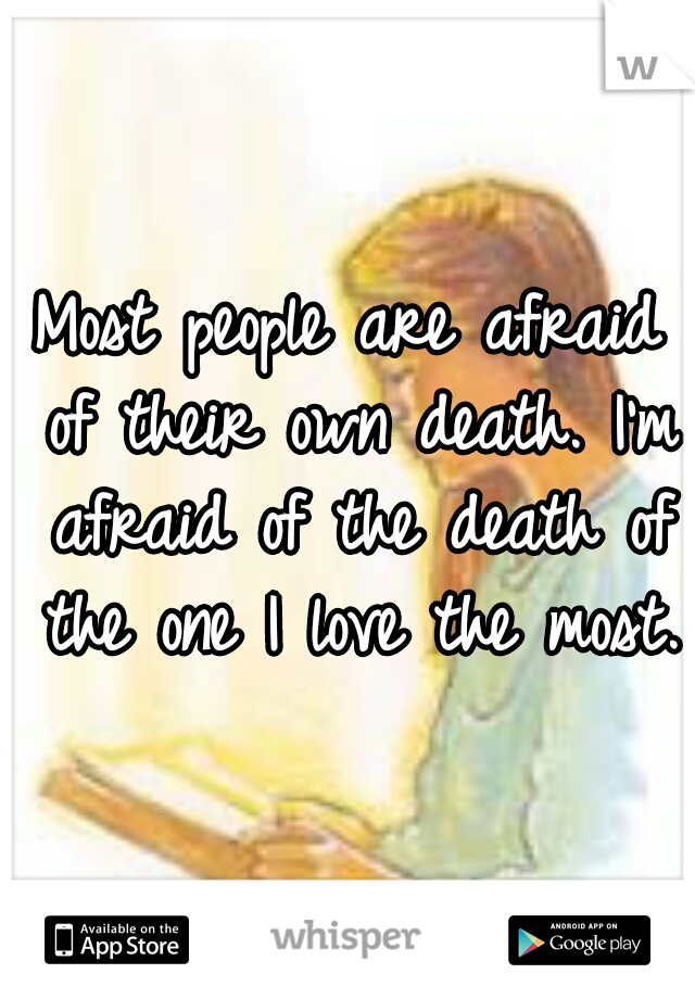 Most people are afraid of their own death. I'm afraid of the death of the one I love the most.