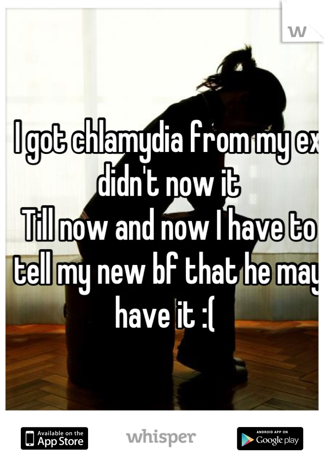 I got chlamydia from my ex didn't now it  Till now and now I have to tell my new bf that he may have it :(