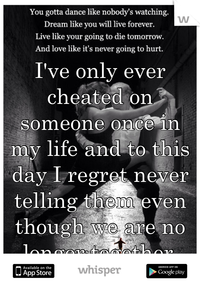 I've only ever cheated on someone once in my life and to this day I regret never telling them even though we are no longer together.