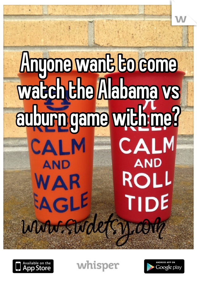 Anyone want to come watch the Alabama vs auburn game with me?