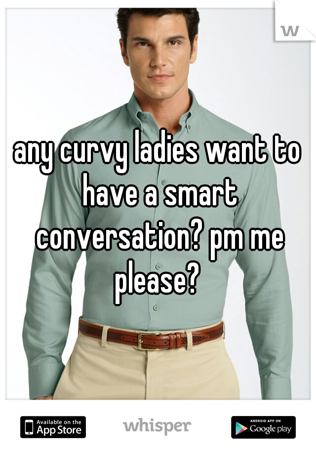 any curvy ladies want to have a smart conversation? pm me please?