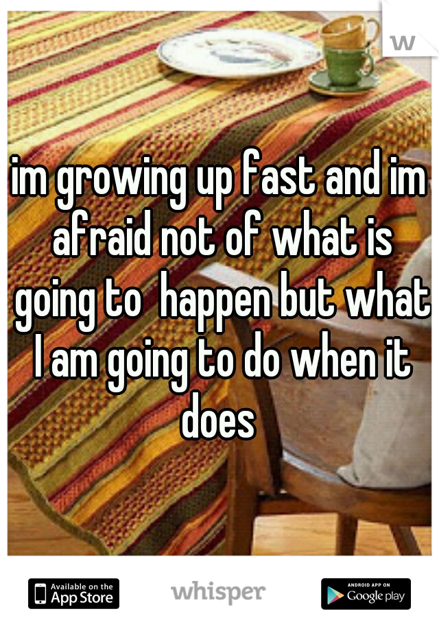 im growing up fast and im afraid not of what is going to  happen but what I am going to do when it does