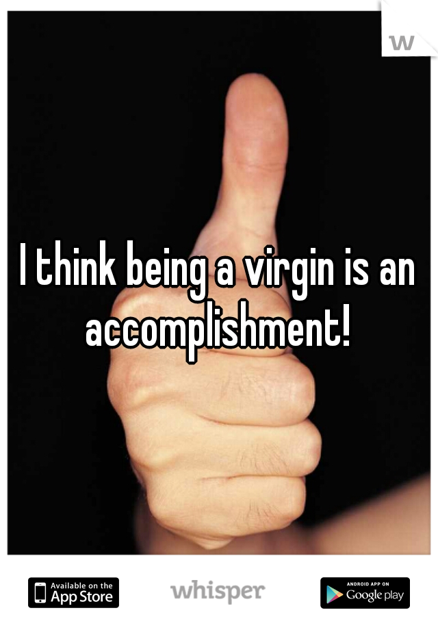 I think being a virgin is an accomplishment!