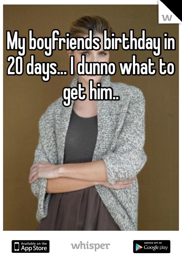 My boyfriends birthday in 20 days... I dunno what to get him..