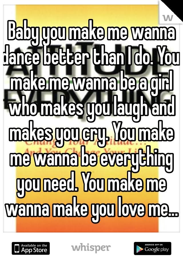 Baby you make me wanna dance better than I do. You make me wanna be a girl who makes you laugh and makes you cry. You make me wanna be everything you need. You make me wanna make you love me...