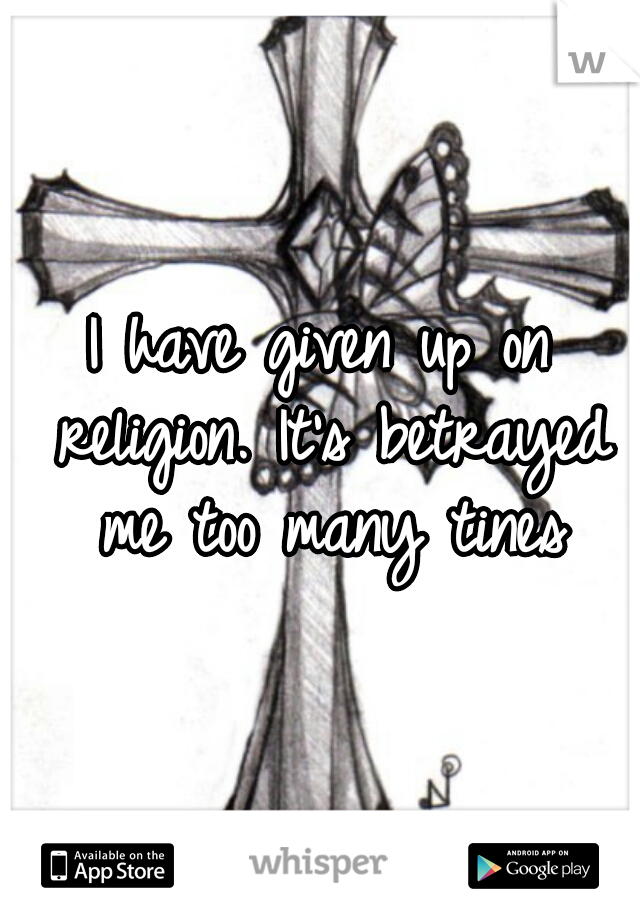 I have given up on religion. It's betrayed me too many tines