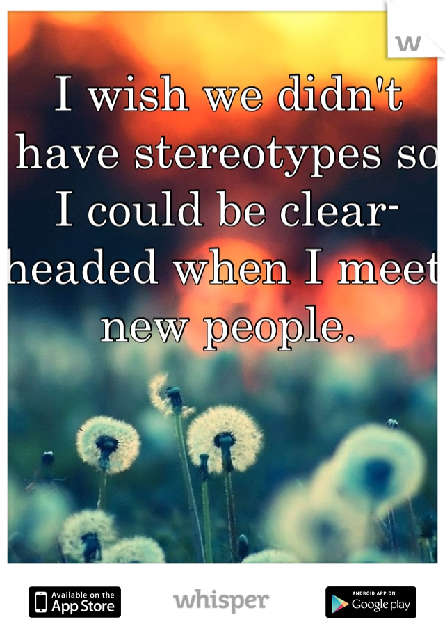 I wish we didn't have stereotypes so I could be clear-headed when I meet new people.