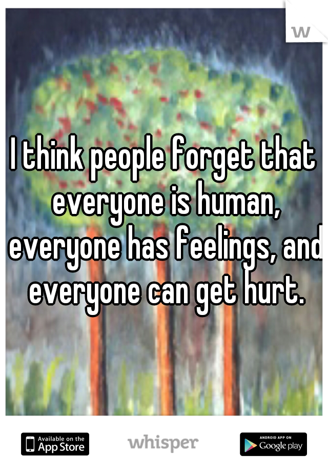 I think people forget that everyone is human, everyone has feelings, and everyone can get hurt.