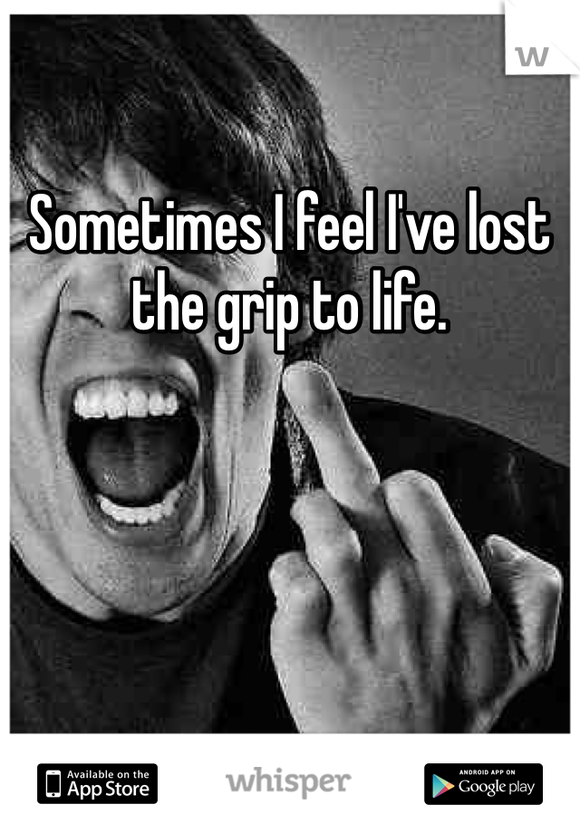 Sometimes I feel I've lost the grip to life.