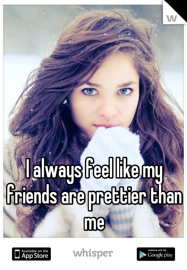 I always feel like my friends are prettier than me