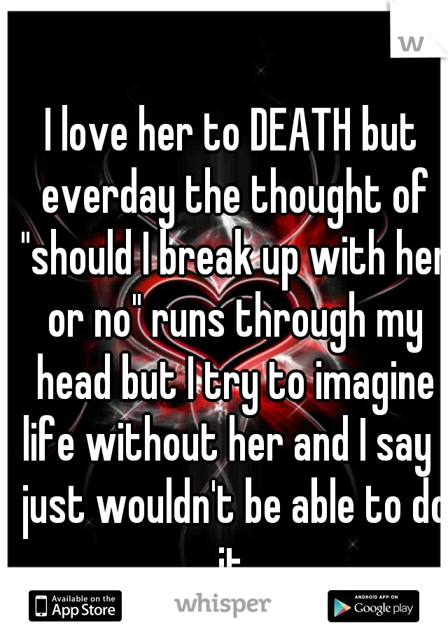 """I love her to DEATH but everday the thought of """"should I break up with her or no"""" runs through my head but I try to imagine life without her and I say I just wouldn't be able to do it"""