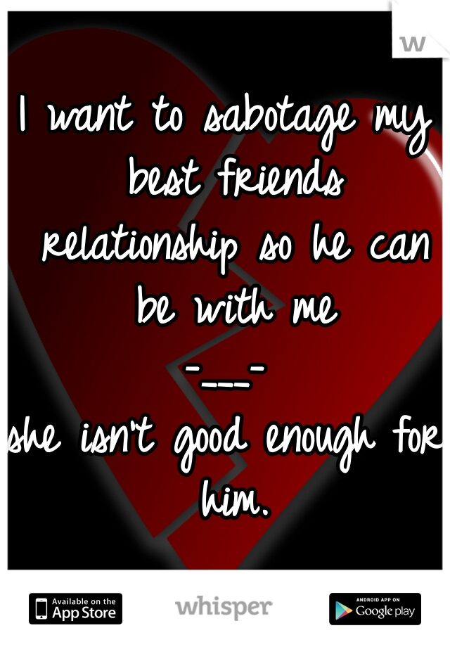 I want to sabotage my best friends relationship so he can be with me -___- she isn't good enough for him.