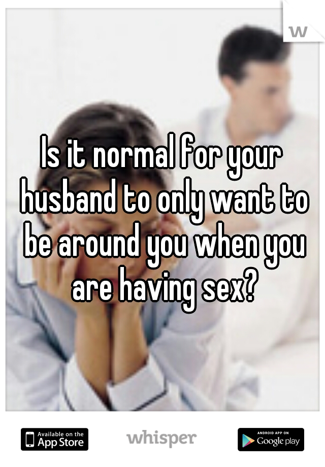Is it normal for your husband to only want to be around you when you are having sex?