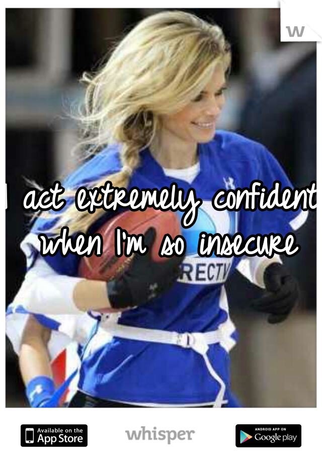 I act extremely confident when I'm so insecure