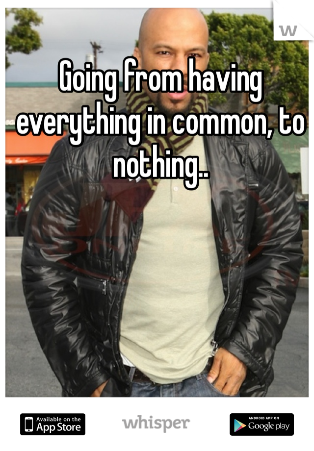 Going from having everything in common, to nothing..