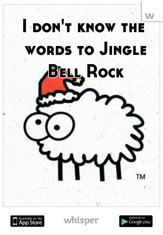 I don't know the words to Jingle Bell Rock