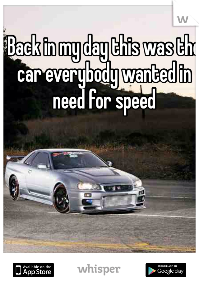 Back in my day this was the car everybody wanted in need for speed