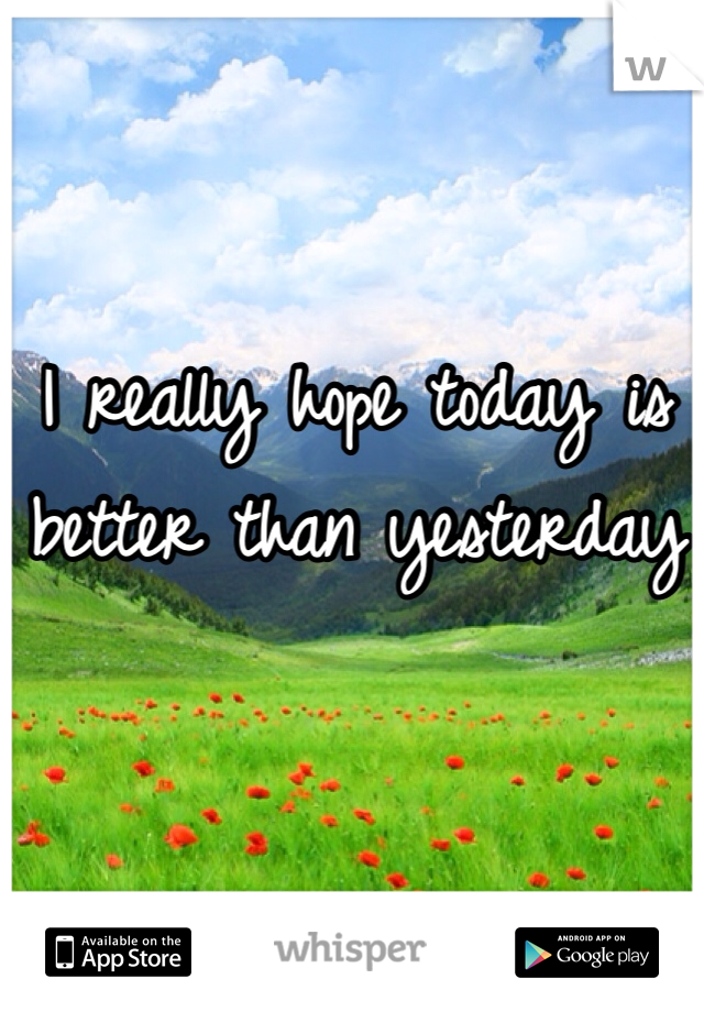 I really hope today is better than yesterday