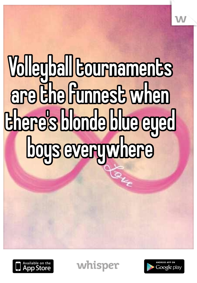 Volleyball tournaments are the funnest when there's blonde blue eyed boys everywhere