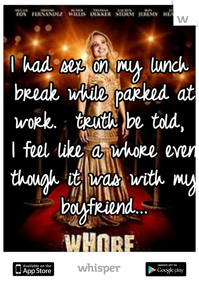 I had sex on my lunch break while parked at work.  truth be told,  I feel like a whore even though it was with my boyfriend...