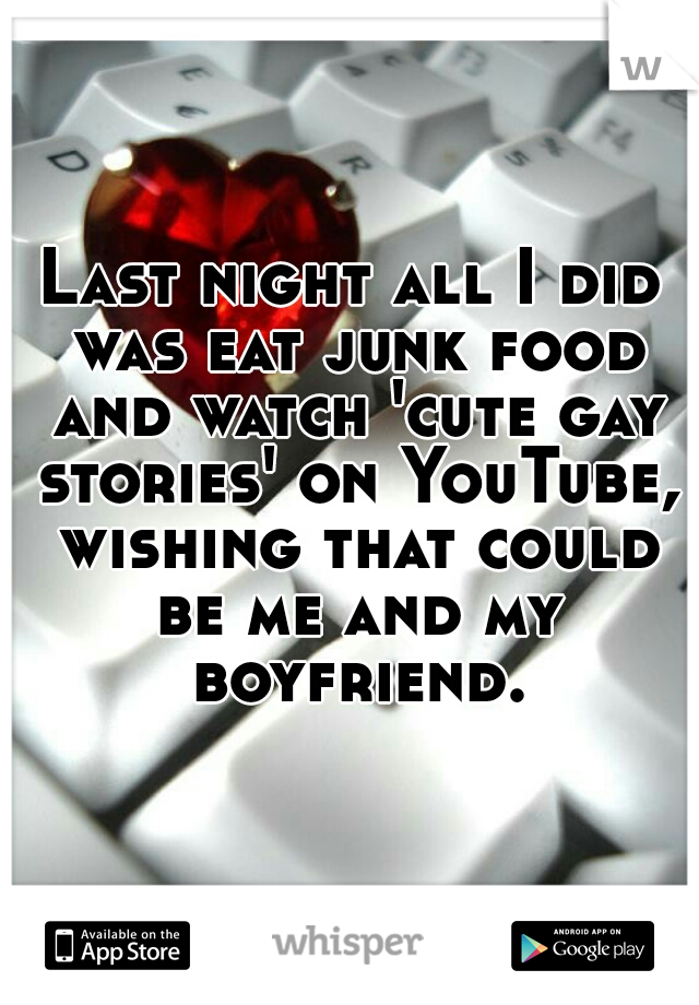 Last night all I did was eat junk food and watch 'cute gay stories' on YouTube, wishing that could be me and my boyfriend.